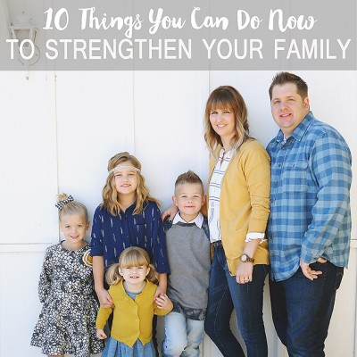 10 Things You Can Do NOW To Strengthen Your Family